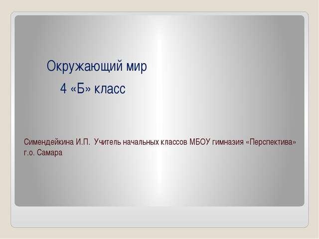 Окружающий мир 4 «Б» класс Симендейкина И.П. Учитель начальных классов МБОУ...
