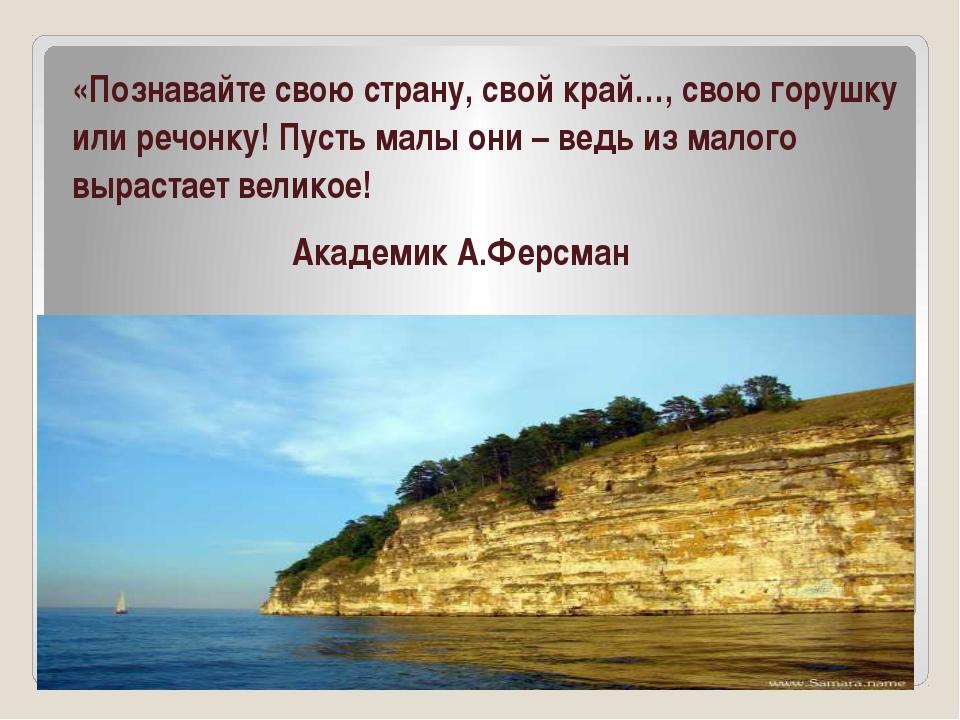 «Познавайте свою страну, свой край…, свою горушку или речонку! Пусть малы он...