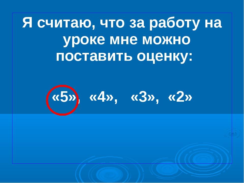 Я считаю, что за работу на уроке мне можно поставить оценку: «5», «4», «3», «2»