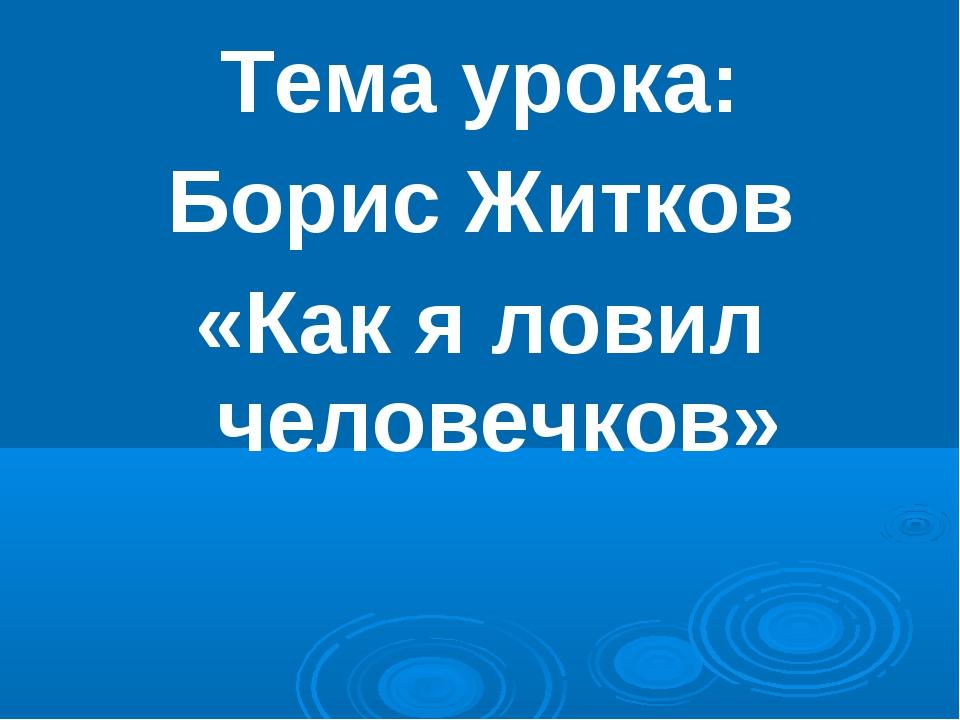 Тема урока: Борис Житков «Как я ловил человечков»