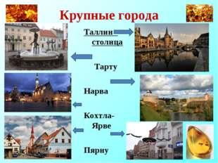 Крупные города Таллин - столица Тарту Нарва Кохтла-Ярве Пярну
