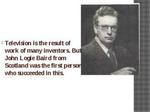 Television is the result of work of many inventors. But John Logie Baird from