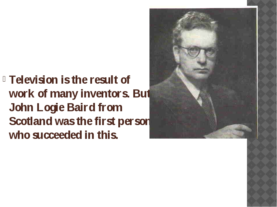 Television is the result of work of many inventors. But John Logie Baird from...