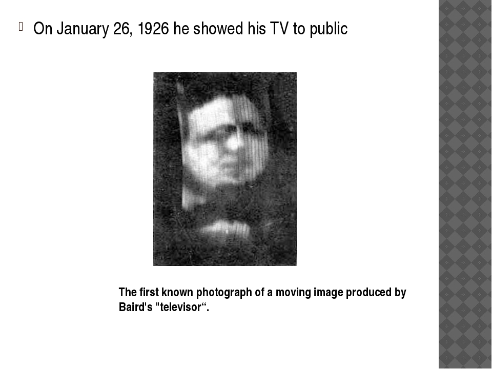 On January 26, 1926 he showed his TV to public The first known photograph of...
