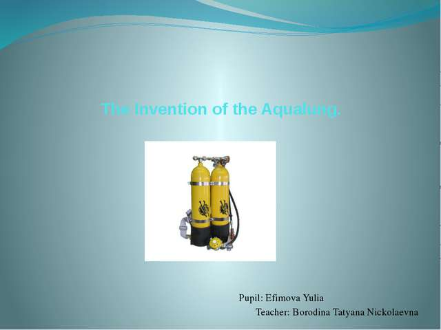 The Invention of the Aqualung. Pupil: Efimova Yulia Teacher: Borodina Tatyana...