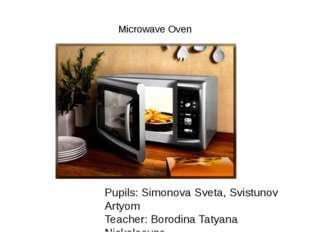 Microwave Oven Pupils: Simonova Sveta, Svistunov Artyom Teacher: Borodina Ta