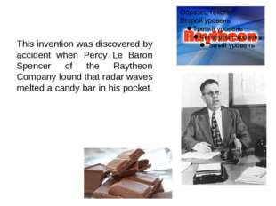 This invention was discovered by accident when Percy Le Baron Spencer of the