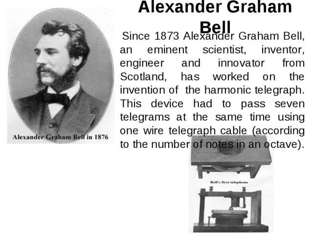Alexander Graham Bell Since 1873 Alexander Graham Bell, an eminent scientist,...