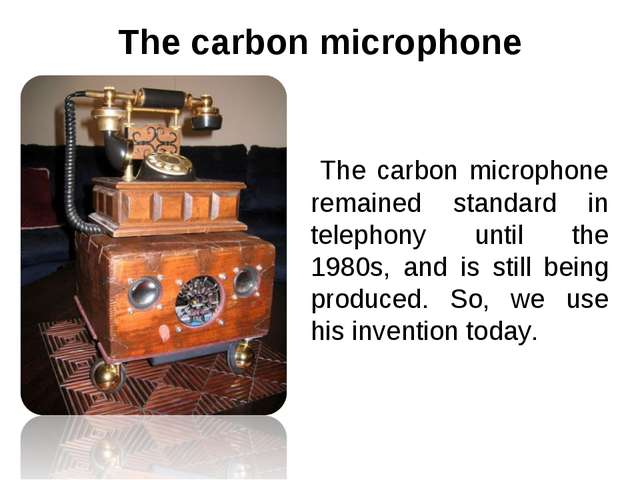 The carbon microphone The carbon microphone remained standard in telephony un...