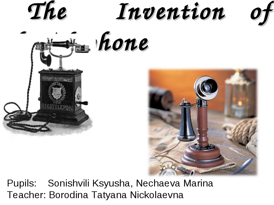 The Invention of theTelephone Pupils: Sonishvili Ksyusha, Nechaeva Marina Te...