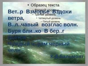 Вет..р Взморье Вздохи ветра, В..л..чавый возглас волн. Буря бли..ко В бер..г