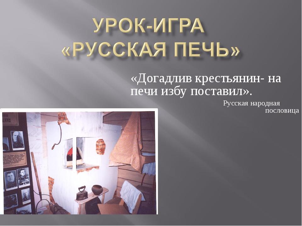 «Догадлив крестьянин- на печи избу поставил». Русская народная пословица