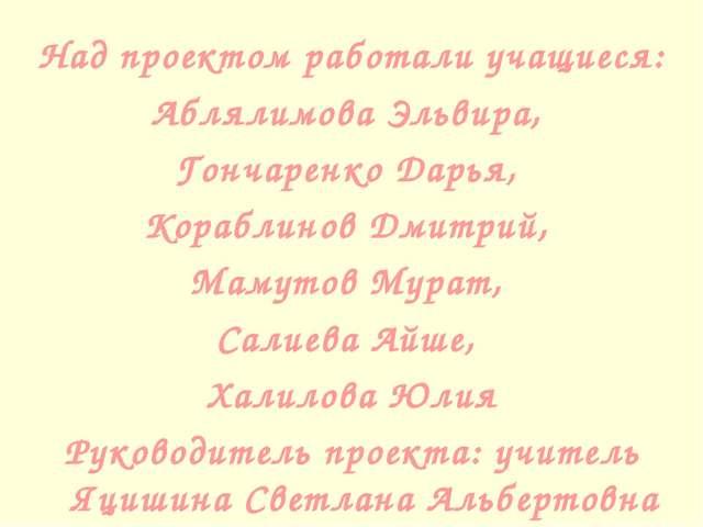 Над проектом работали учащиеся: Аблялимова Эльвира, Гончаренко Дарья, Корабли...