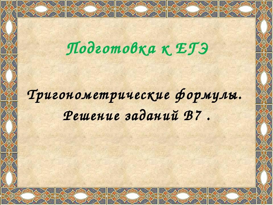 Подготовка к ЕГЭ Тригонометрические формулы. Решение заданий В7 .