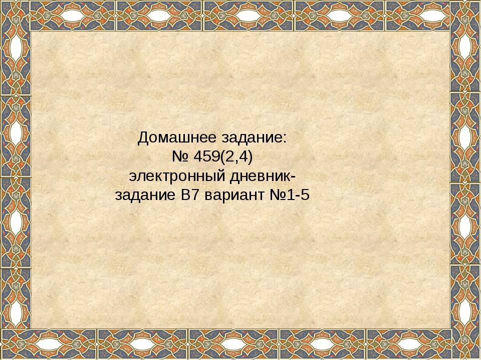 Домашнее задание: № 459(2,4) электронный дневник- задание В7 вариант №1-5
