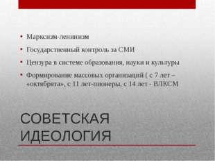 СОВЕТСКАЯ ИДЕОЛОГИЯ Марксизм-ленинизм Государственный контроль за СМИ Цензура