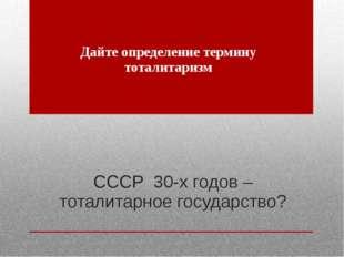 СССР 30-х годов – тоталитарное государство? Дайте определение термину тоталит