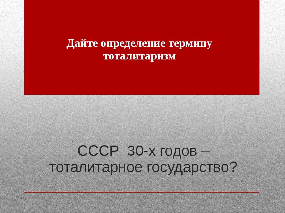 СССР 30-х годов – тоталитарное государство? Дайте определение термину тоталит...