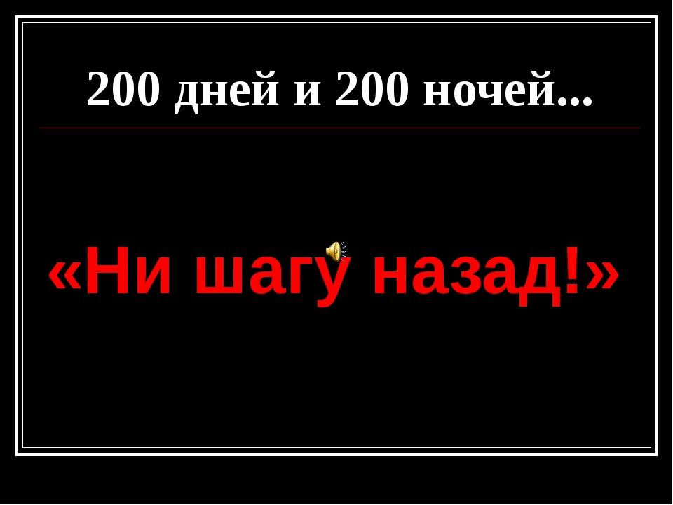200 дней и 200 ночей... «Ни шагу назад!»