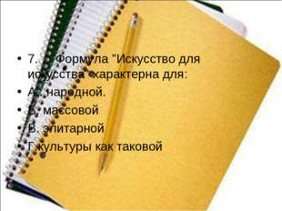 "7.Формула ""Искусство для искусства"" характернадля: А.. народной. Б. мас"