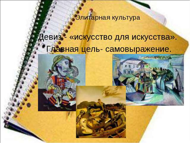 Элитарная культура Девиз - «искусство для искусства». Главная цель- самовыра...