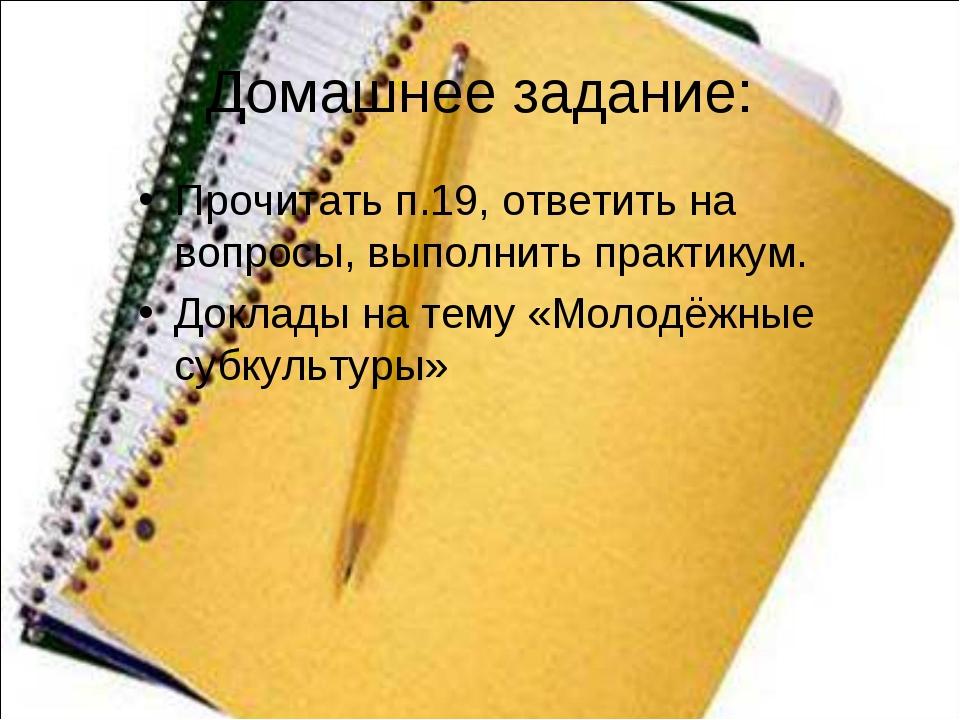 Домашнее задание: Прочитать п.19, ответить на вопросы, выполнить практикум. Д...