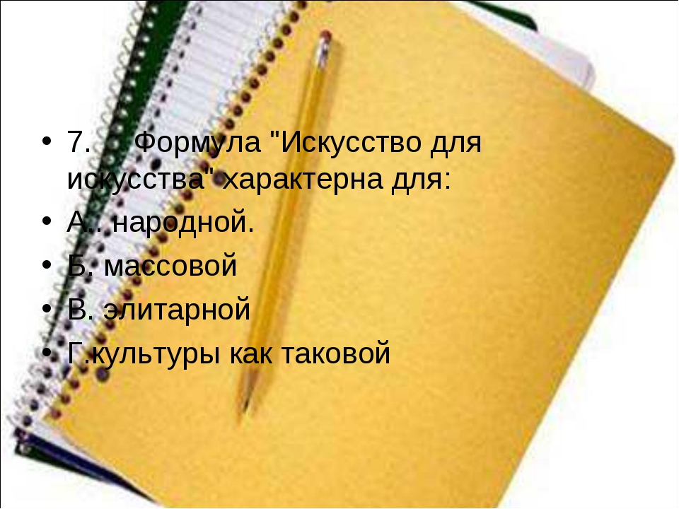 "7.Формула ""Искусство для искусства"" характернадля: А.. народной. Б. мас..."