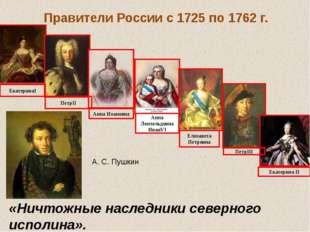 Правители России с 1725 по 1762 г. ЕкатеринаI ПетрII Анна Иоановна Анна Леопо