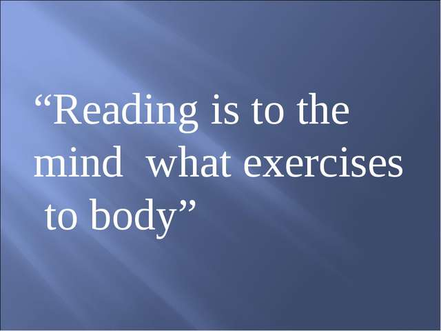 """Reading is to the mind what exercises to body"""