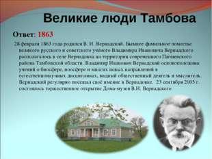 Великие люди Тамбова Ответ: 1863 28 февраля 1863 года родился В. И. Вернадс