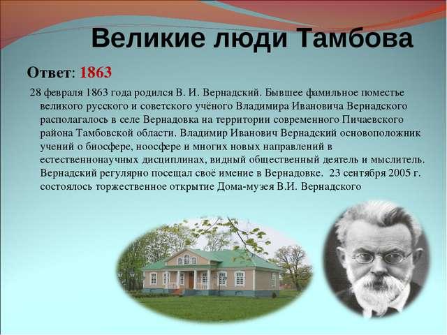 Великие люди Тамбова Ответ: 1863 28 февраля 1863 года родился В. И. Вернадс...