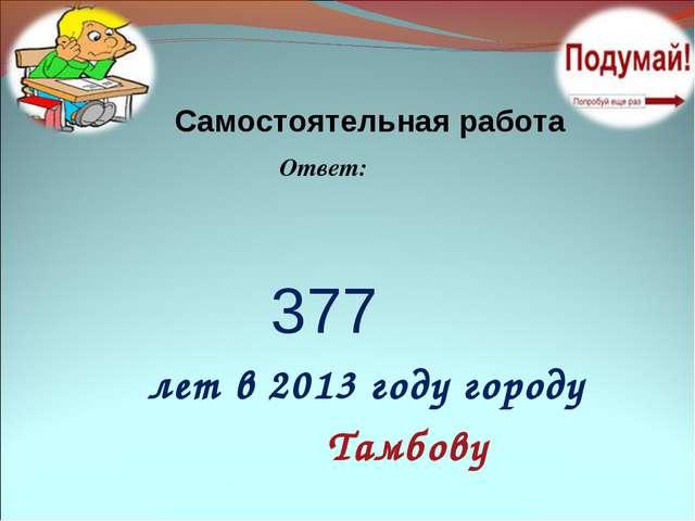 Самостоятельная работа Ответ: 377 лет в 2013 году городу Тамбову