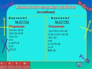 В а р и а н т 1 №327(а) Решение 10х-8=-3х+5 10х+3х=5+8 13х=13 х=1 у=10*1-8 у=