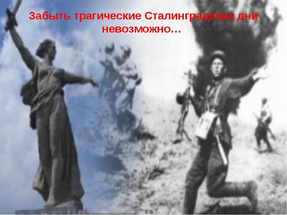 Забыть трагические Сталинградские дни невозможно…