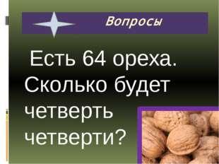 Есть 64 ореха. Сколько будет четверть четверти? Вопросы