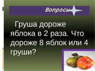 Груша дороже яблока в 2 раза. Что дороже 8 яблок или 4 груши? Вопросы