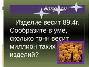 Вопросы Изделие весит 89,4г. Сообразите в уме, сколько тонн весит миллион та