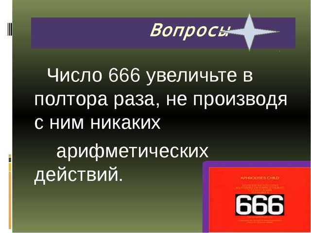 Число 666 увеличьте в полтора раза, не производя с ним никаких арифметически...