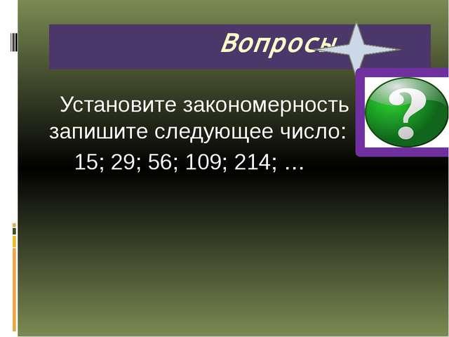 Установите закономерность и запишите следующее число: 15; 29; 56; 109; 214;...