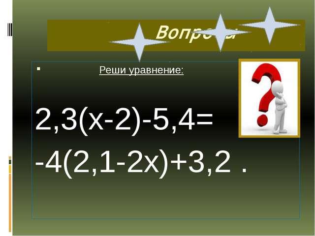 Вопросы Реши уравнение: 2,3(х-2)-5,4= -4(2,1-2х)+3,2 .