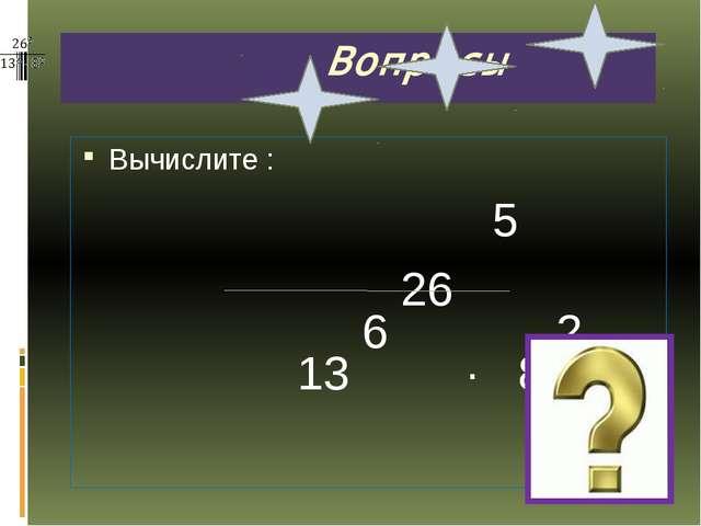 Вопросы Вычислите : 5 26 6 2 13 · 8
