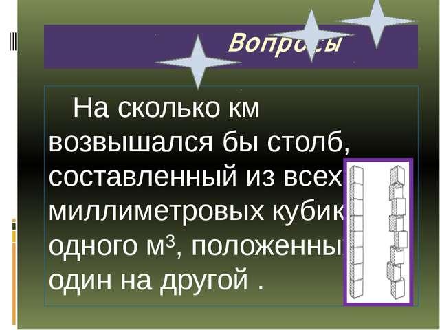 Вопросы На сколько км возвышался бы столб, составленный из всех миллиметровы...