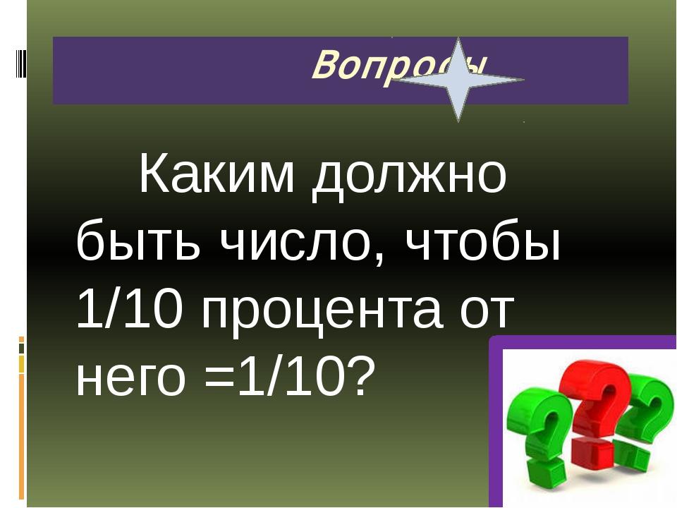 Каким должно быть число, чтобы 1/10 процента от него =1/10? Вопросы