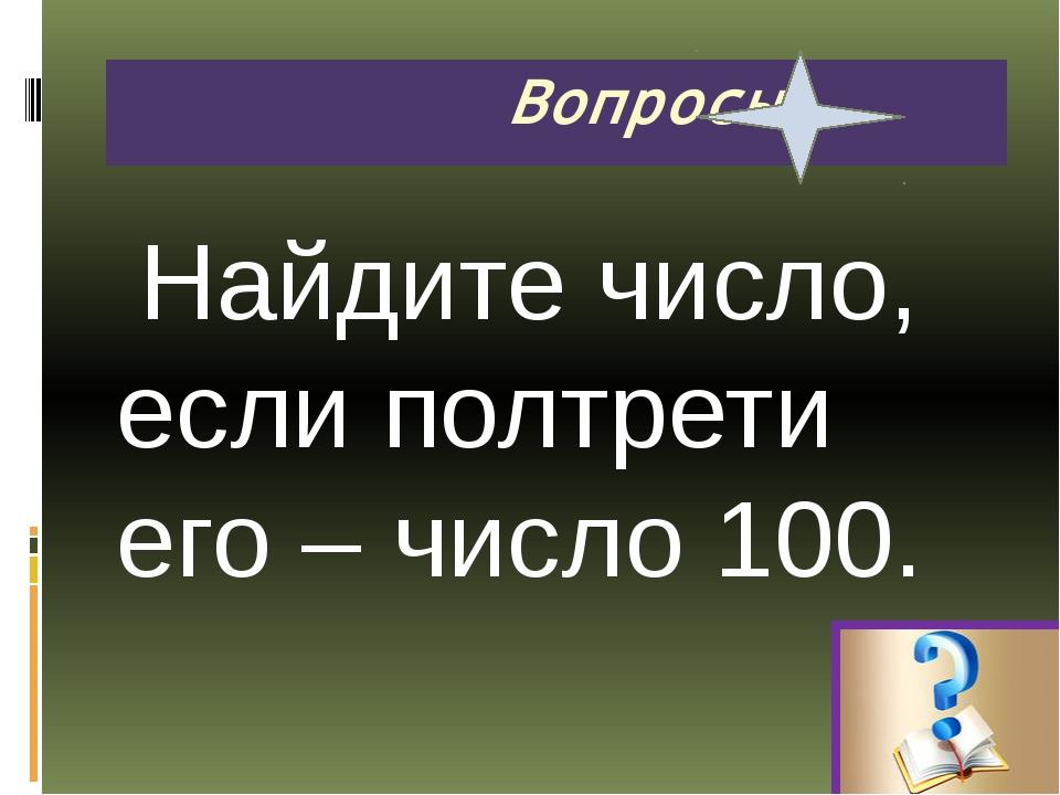 Найдите число, если полтрети его – число 100. Вопросы