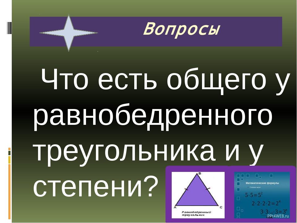 Что есть общего у равнобедренного треугольника и у степени? Вопросы
