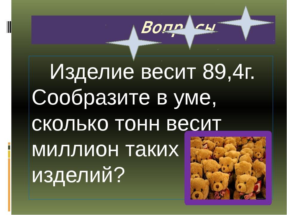 Вопросы Изделие весит 89,4г. Сообразите в уме, сколько тонн весит миллион та...