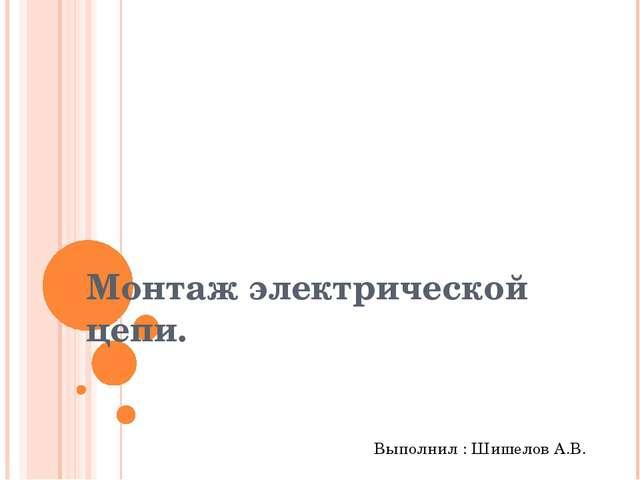 Монтаж электрической цепи. Выполнил : Шишелов А.В.