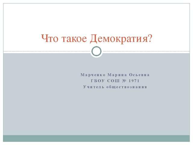 Марченко Марина Осьевна ГБОУ СОШ № 1971 Учитель обществознания Что такое Демо...