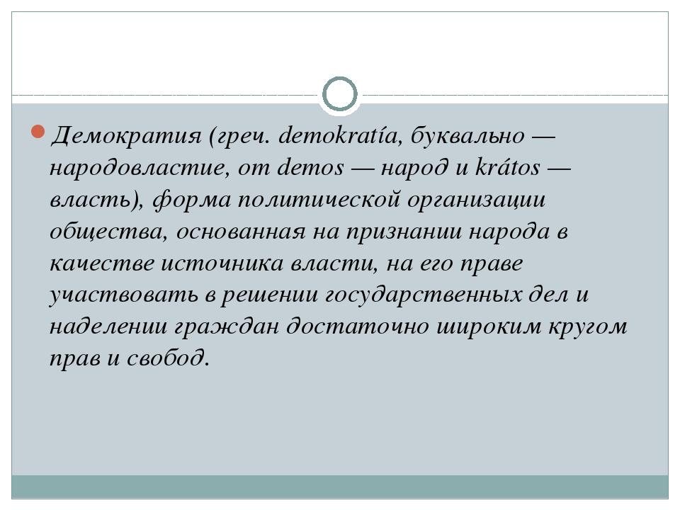 Демократия (греч. dеmokratía, буквально — народовластие, от dеmos — народ и k...