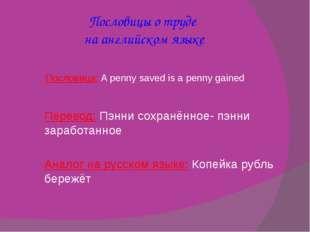 Пословицы о труде на английском языке Пословица:A penny saved is a penny gai